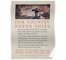 Our country needs ships to carry our boys Over There and keep them well supplied with food clothing and the munitions of war 002 Poster