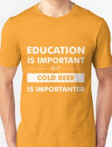 Education is Important but Cold Beer is Importanter T-Shirt
