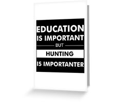 Education is Important but Hunting Is Importanter Greeting Card
