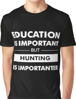 Education is Important but Hunting Is Importanter Graphic T-Shirt