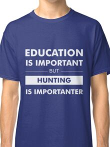 Education is Important but Hunting Is Importanter Classic T-Shirt