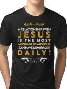 A RELATIONSHIP WITH JESUS IS THE MOST IMPORTANT RELATIONSHIP I CAN HAVE & EMBRACE IT DAILY Tri-blend T-Shirt