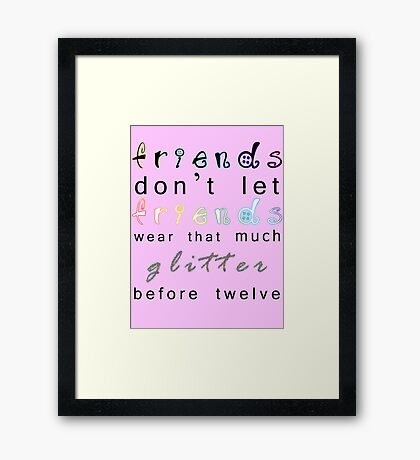 friends don't let friends wear that much glitter before twelve Framed Print