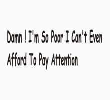 Damn ! I'm So Poor I Can't Even Afford To Pay Attention - redux by Barry W  King