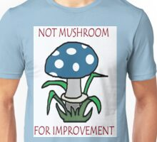 Not Mushroom For Improvement! Unisex T-Shirt