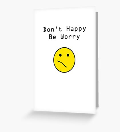 Don't Happy, Be Worry T-Shirt Greeting Card