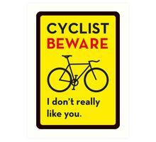 Cyclist Beware – I don't really like you. Art Print