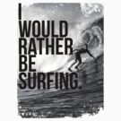 I WOULD RATHER BE SURFING. by Terry To