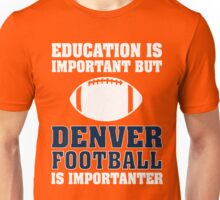 Education Is Important. Denver Football Is Importanter. Unisex T-Shirt