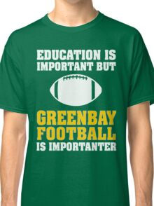 Education Is Important. Green Bay Football Is Importanter. Classic T-Shirt