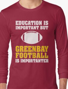 Education Is Important. Green Bay Football Is Importanter. Long Sleeve T-Shirt