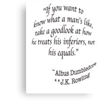 """If you want to know what a man's like, take a good look at how he treats his inferiors, not his equals.""  —Albus Dumbledore J.K. Rowling Canvas Print"