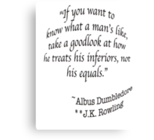 """""""If you want to know what a man's like, take a good look at how he treats his inferiors, not his equals.""""  —Albus Dumbledore J.K. Rowling Canvas Print"""