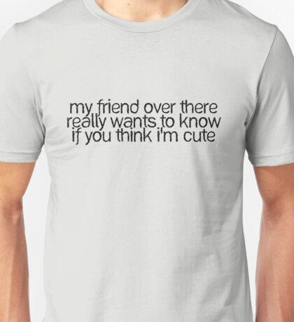 my friend over there really wants to know if you think I'm cute Unisex T-Shirt