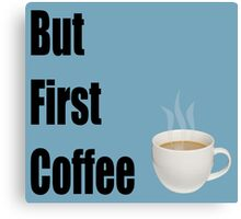 But First Coffee - (Designs4You) Canvas Print