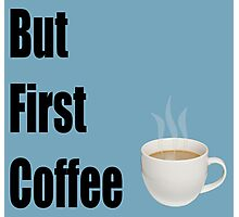 But First Coffee - (Designs4You) Photographic Print