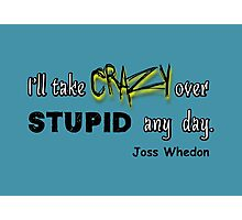 'I'll Take Crazy Over Stupid Any Day' Joss Whedon Photographic Print