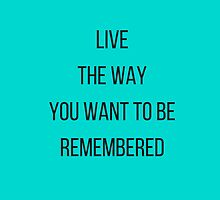 Live  the way  you want to be remembered by IdeasForArtists