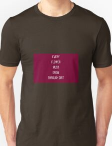 EVERY  FLOWER  MUST  GROW  THROUGH DIRT T-Shirt