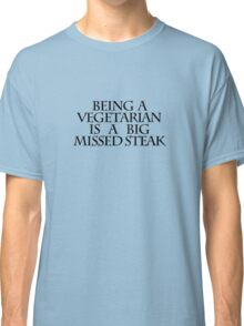 Being a vegetarian is a big missed steak Classic T-Shirt
