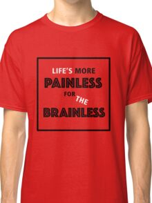 Life's more painless for the brainless Classic T-Shirt