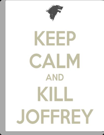 Keep Calm And Kill Joffrey by danzan22