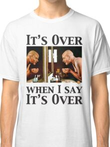 It's Over When I Say it's Over Classic T-Shirt