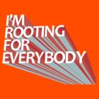 I'M ROOTING FOR EVERYBODY by shirtboxco