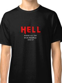 Hell, where all the fun people end up Classic T-Shirt