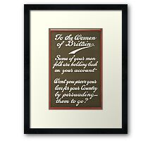 To the women of Britain Some of your men folk are holding back on your account Wont you prove your love for your country by persuading them to go Framed Print