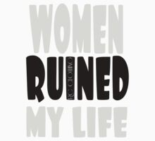 Women Ruined My Life by RCClothing