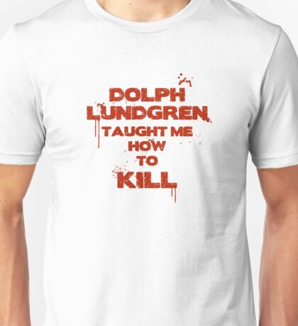 Dolph lundgren taught me how to kill Unisex T-Shirt