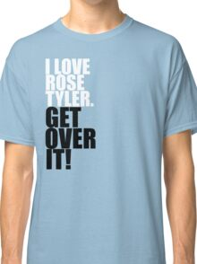 I love Rose Tyler. Get over it! Classic T-Shirt