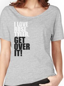 I love Rose Tyler. Get over it! Women's Relaxed Fit T-Shirt