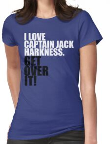 I love Captain Jack Harkness. Get over it! Womens Fitted T-Shirt