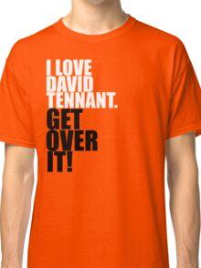 I love David Tennant. Get over it! Classic T-Shirt