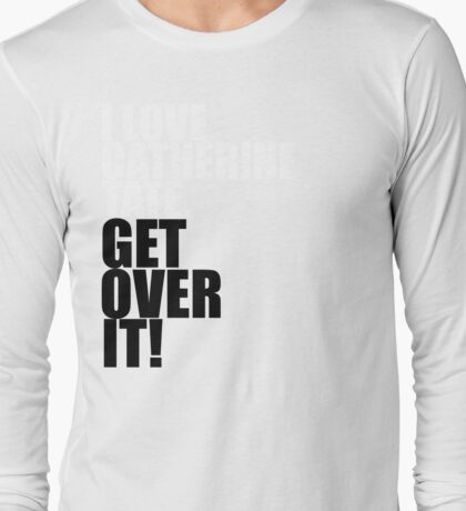 I love Catherine Tate. Get over it! Long Sleeve T-Shirt