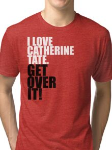I love Catherine Tate. Get over it! Tri-blend T-Shirt