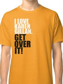 I love Karen Gillan. Get over it! Classic T-Shirt