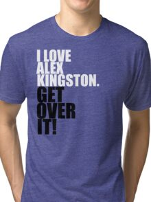 I love Alex Kingston. Get over it! Tri-blend T-Shirt