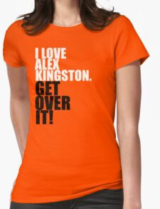 I love Alex Kingston. Get over it! Womens Fitted T-Shirt