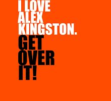 I love Alex Kingston. Get over it! Unisex T-Shirt