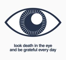 Look Death in the Eye and Be Grateful Every Day T-Shirt