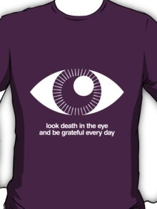 Look Death in the Eye and Be Grateful Every Day - White on Dark T-Shirt