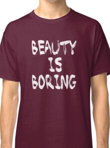 Beauty is boring Classic T-Shirt