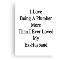I Love Being A Plumber More Than I Ever Loved My Ex-Husband Canvas Print