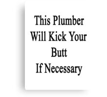This Plumber Will Kick Your Butt If Necessary Canvas Print