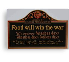 Food will win the war We observe meatless days wheatless days porkless days and carry out all conservation rules of the US Food Administration Canvas Print