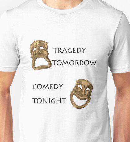 Tragedy Tomorrow, Comedy Tonight!  Unisex T-Shirt