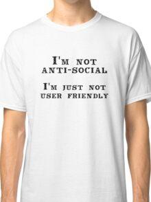 I'm not anti-social; I'm just not user friendly Classic T-Shirt